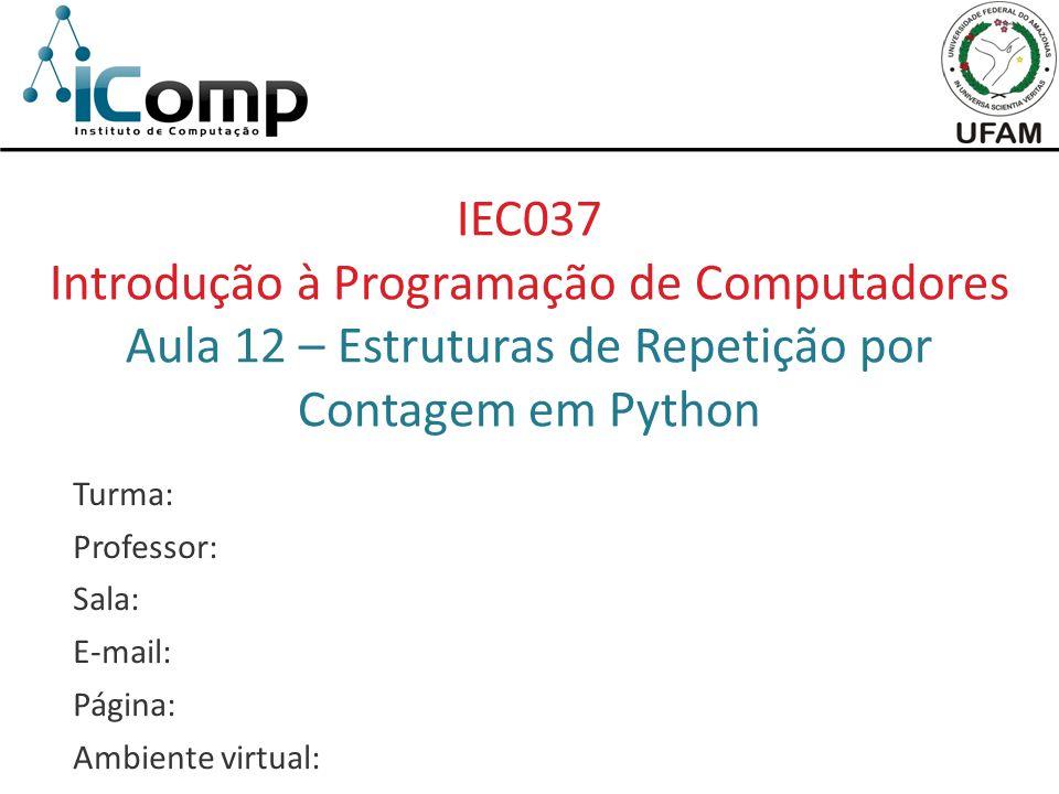 IEC037 Introdução à Programação de Computadores Aula 12 – Estruturas de Repetição por Contagem em Python Turma: Professor: Sala: E-mail: Página: Ambie