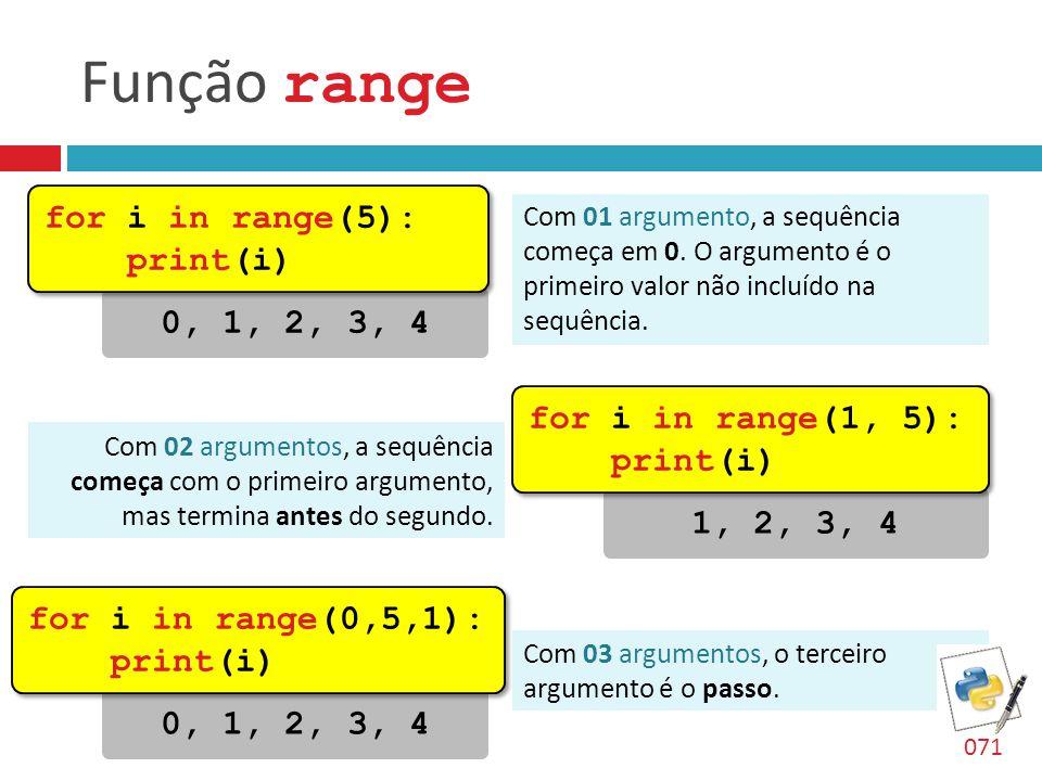 Função range 0, 1, 2, 3, 4 for i in range(5): print(i) for i in range(5): print(i) Com 01 argumento, a sequência começa em 0. O argumento é o primeiro