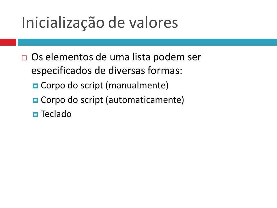 Inicialização de valores  Os elementos de uma lista podem ser especificados de diversas formas:  Corpo do script (manualmente)  Corpo do script (au