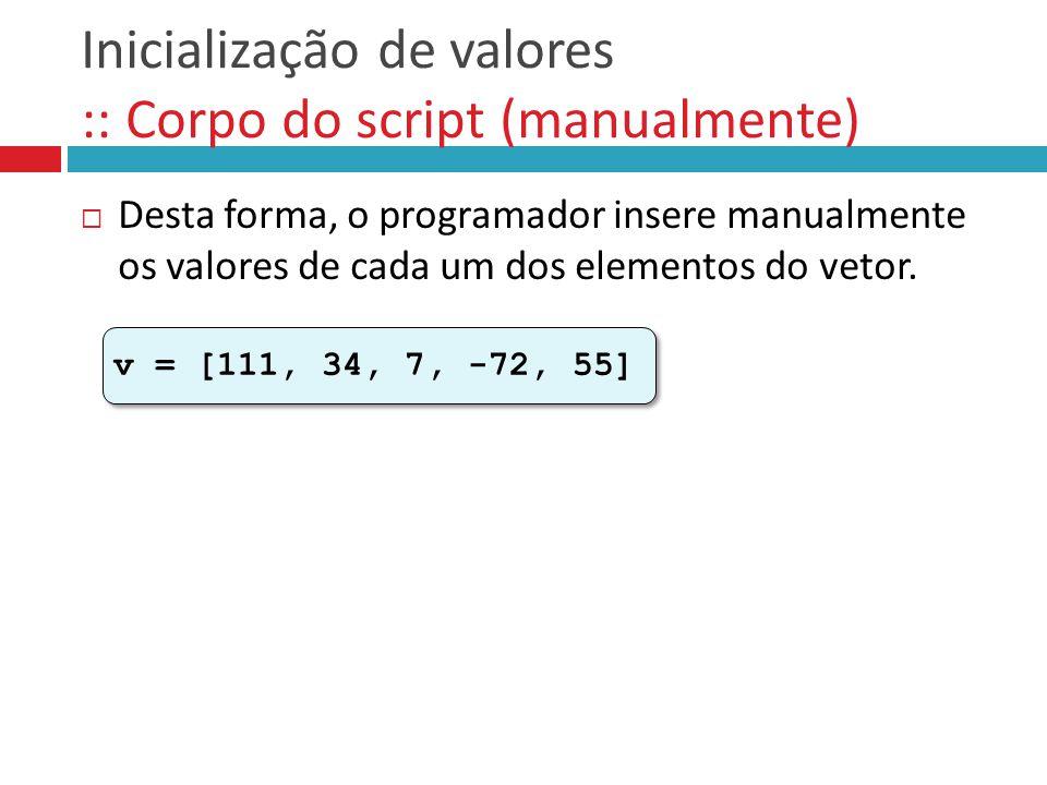 Inicialização de valores :: Corpo do script (manualmente)  Desta forma, o programador insere manualmente os valores de cada um dos elementos do vetor