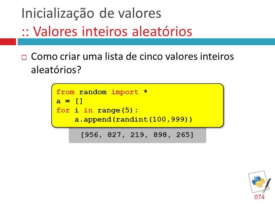 Inicialização de valores :: Valores inteiros aleatórios  Como criar uma lista de cinco valores inteiros aleatórios? [956, 827, 219, 898, 265] from ra