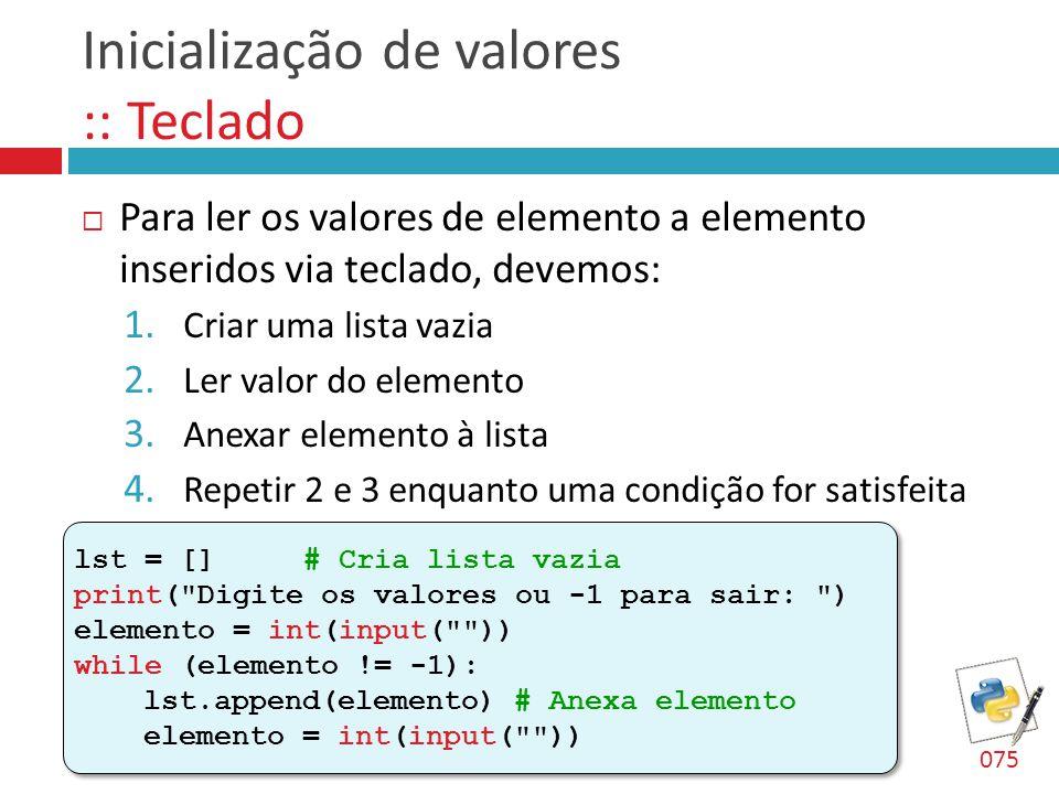 Inicialização de valores :: Teclado  Para ler os valores de elemento a elemento inseridos via teclado, devemos: 1. Criar uma lista vazia 2. Ler valor