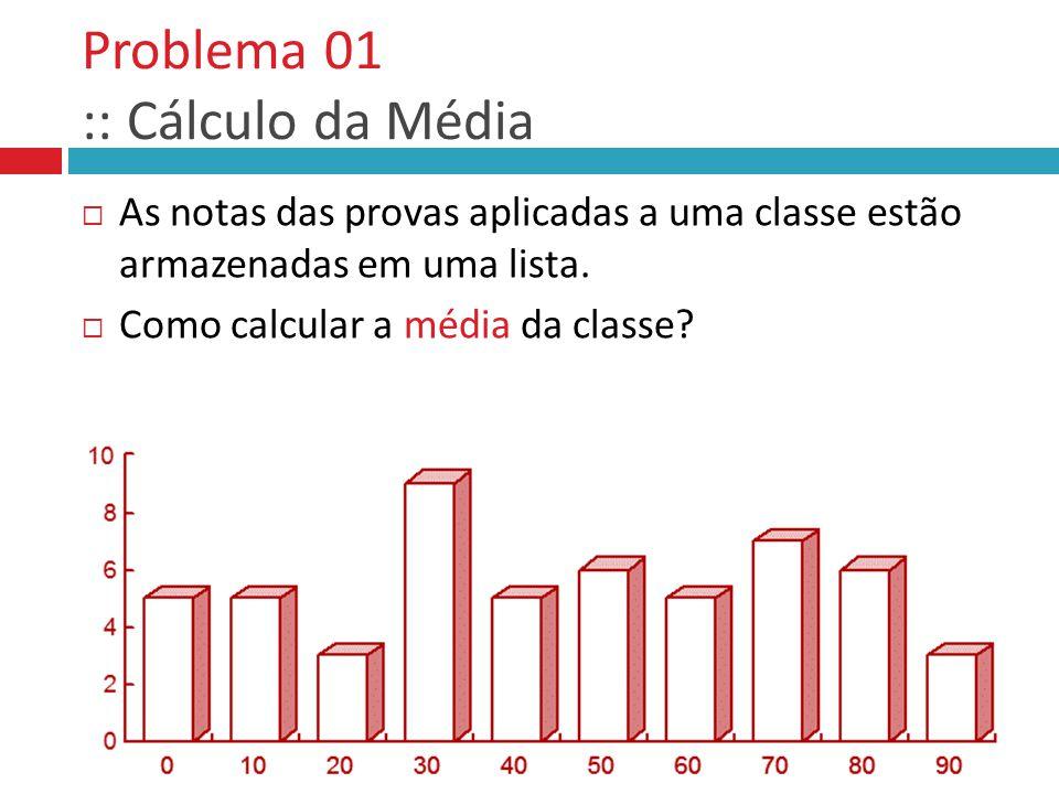 Problema 01 :: Cálculo da Média  As notas das provas aplicadas a uma classe estão armazenadas em uma lista.  Como calcular a média da classe?