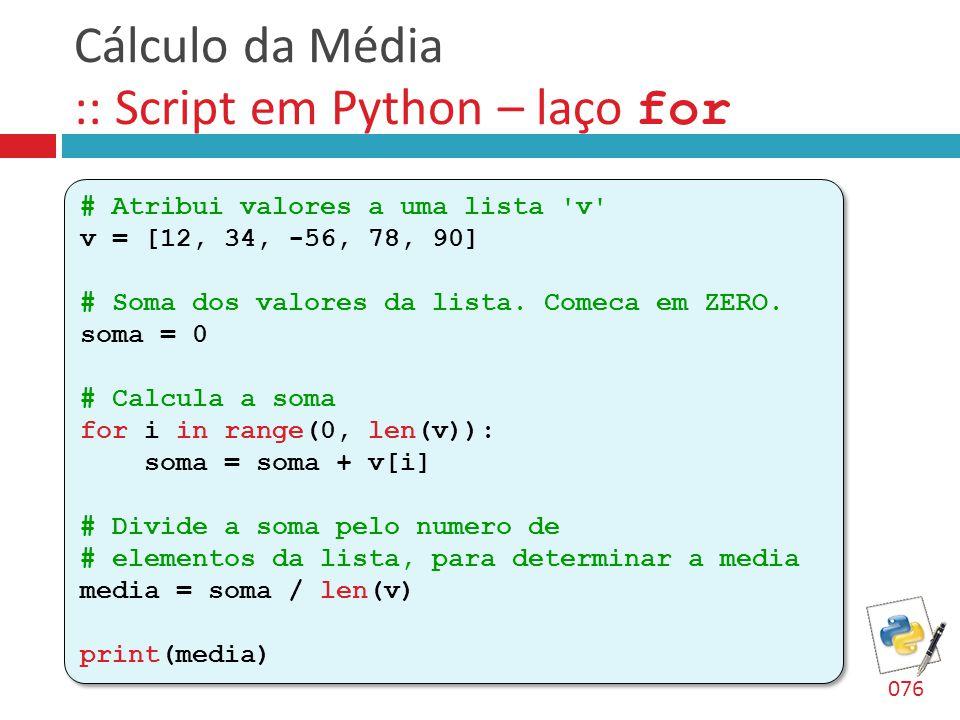 Cálculo da Média :: Script em Python – laço for # Atribui valores a uma lista 'v' v = [12, 34, -56, 78, 90] # Soma dos valores da lista. Comeca em ZER