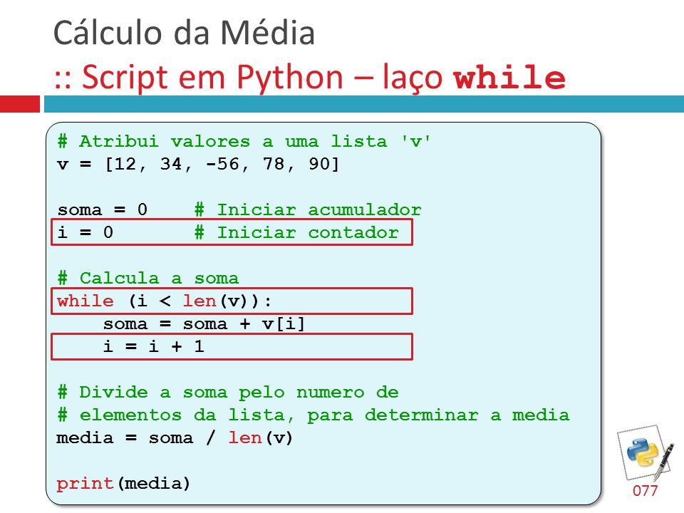 Cálculo da Média :: Script em Python – laço while # Atribui valores a uma lista 'v' v = [12, 34, -56, 78, 90] soma = 0 # Iniciar acumulador i = 0 # In