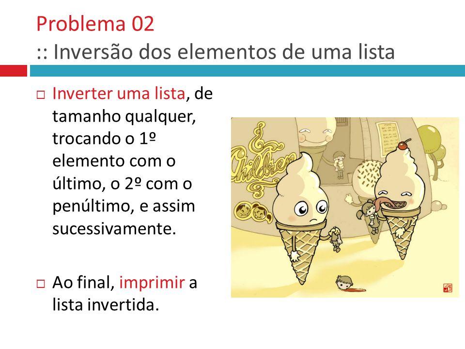 Problema 02 :: Inversão dos elementos de uma lista  Inverter uma lista, de tamanho qualquer, trocando o 1º elemento com o último, o 2º com o penúltim