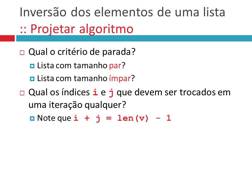 Inversão dos elementos de uma lista :: Projetar algoritmo  Qual o critério de parada?  Lista com tamanho par?  Lista com tamanho ímpar?  Qual os í