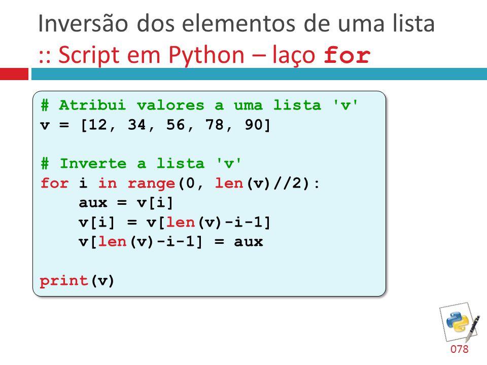 Inversão dos elementos de uma lista :: Script em Python – laço for # Atribui valores a uma lista 'v' v = [12, 34, 56, 78, 90] # Inverte a lista 'v' fo