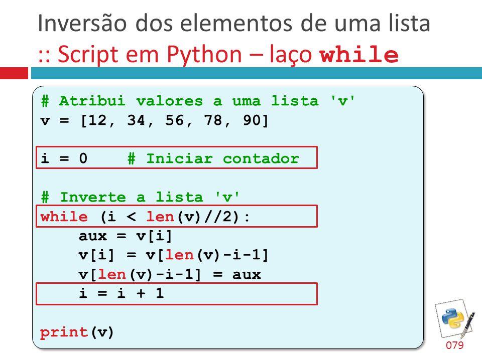 Inversão dos elementos de uma lista :: Script em Python – laço while # Atribui valores a uma lista 'v' v = [12, 34, 56, 78, 90] i = 0 # Iniciar contad