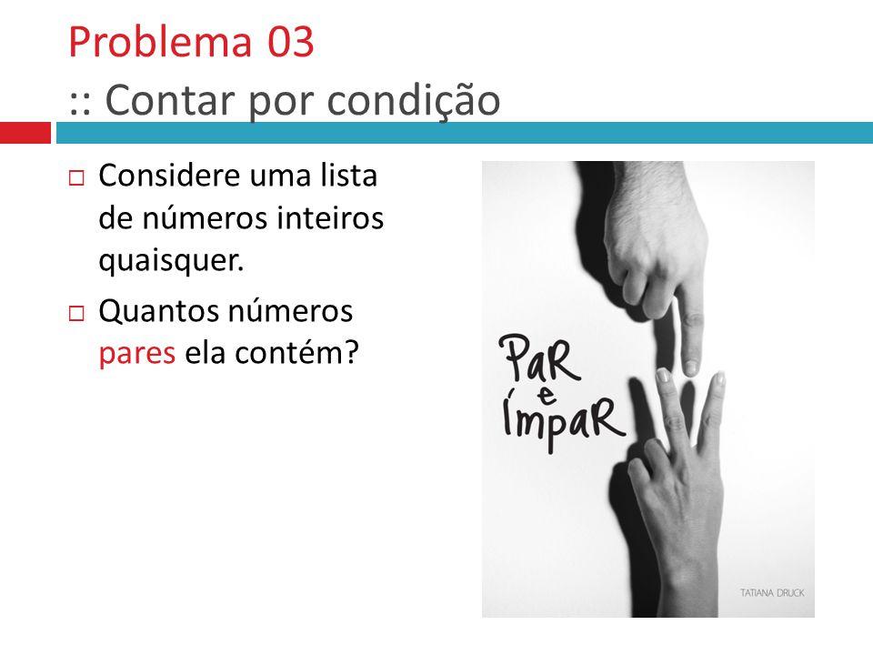 Problema 03 :: Contar por condição  Considere uma lista de números inteiros quaisquer.  Quantos números pares ela contém?