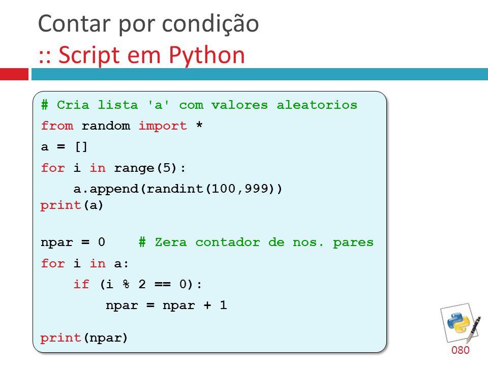Contar por condição :: Script em Python # Cria lista 'a' com valores aleatorios from random import * a = [] for i in range(5): a.append(randint(100,99