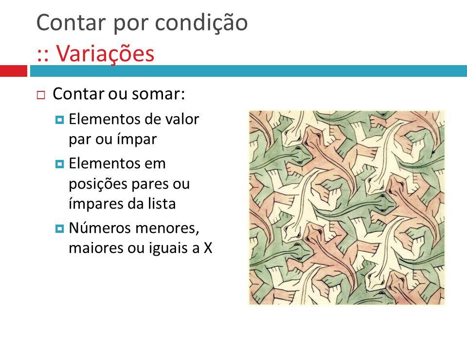Contar por condição :: Variações  Contar ou somar:  Elementos de valor par ou ímpar  Elementos em posições pares ou ímpares da lista  Números meno