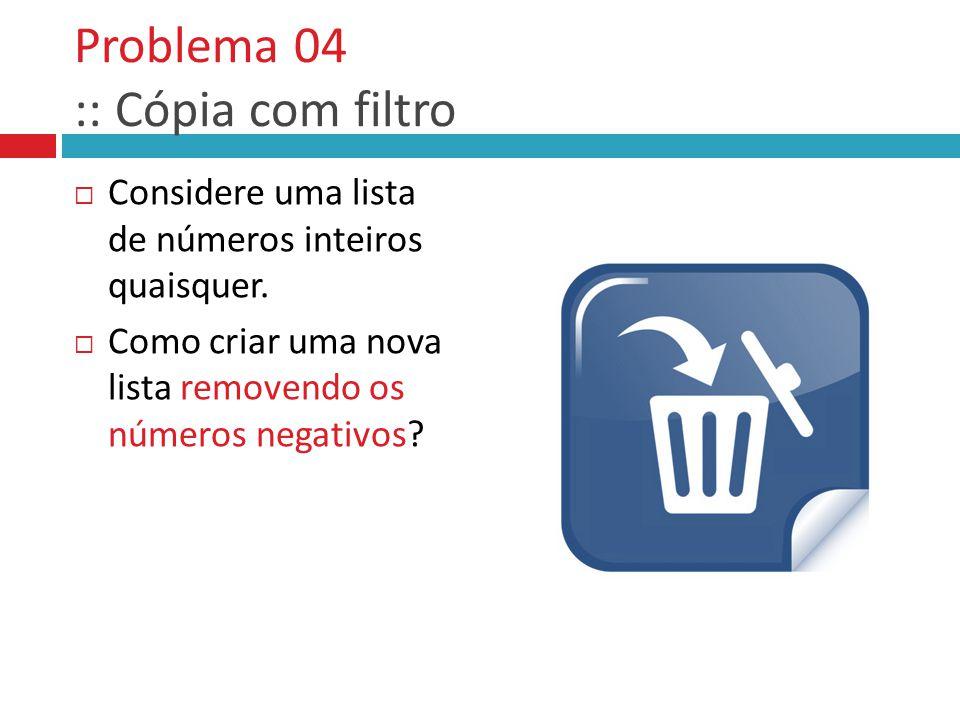 Problema 04 :: Cópia com filtro  Considere uma lista de números inteiros quaisquer.  Como criar uma nova lista removendo os números negativos?