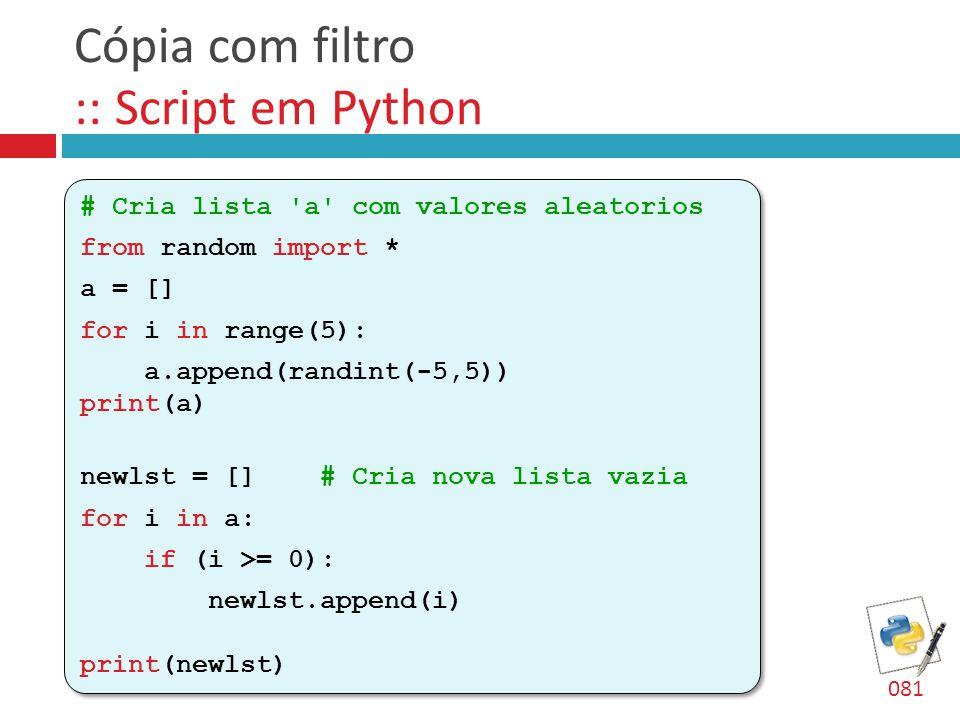 Cópia com filtro :: Script em Python # Cria lista 'a' com valores aleatorios from random import * a = [] for i in range(5): a.append(randint(-5,5)) pr