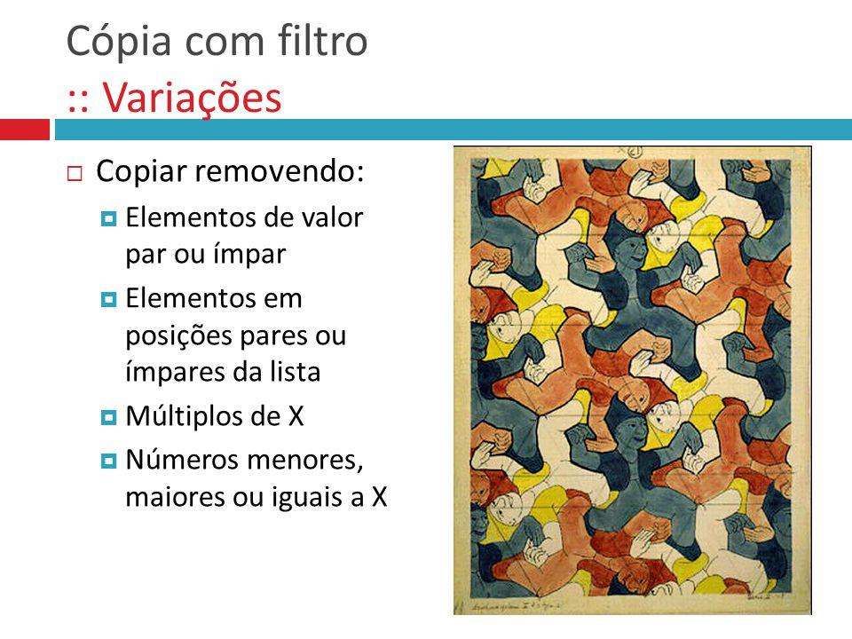 Cópia com filtro :: Variações  Copiar removendo:  Elementos de valor par ou ímpar  Elementos em posições pares ou ímpares da lista  Múltiplos de X