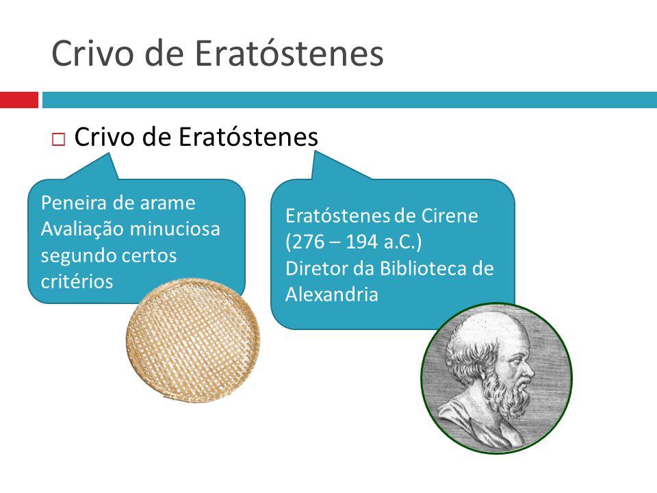 Crivo de Eratóstenes  Crivo de Eratóstenes Eratóstenes de Cirene (276 – 194 a.C.) Diretor da Biblioteca de Alexandria Peneira de arame Avaliação minu