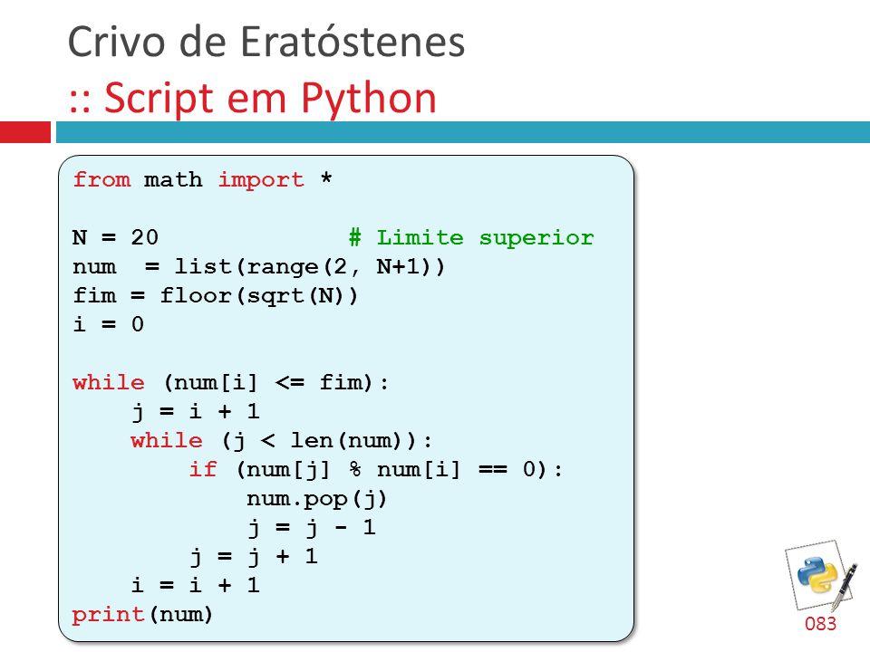Crivo de Eratóstenes :: Script em Python from math import * N = 20 # Limite superior num = list(range(2, N+1)) fim = floor(sqrt(N)) i = 0 while (num[i
