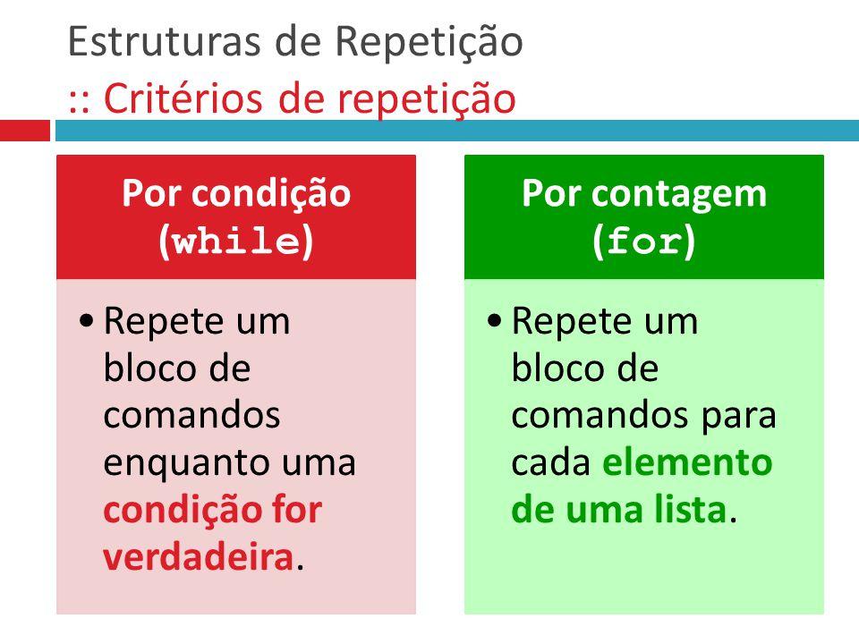 Estruturas de Repetição :: Critérios de repetição Por condição ( while ) Repete um bloco de comandos enquanto uma condição for verdadeira. Por contage