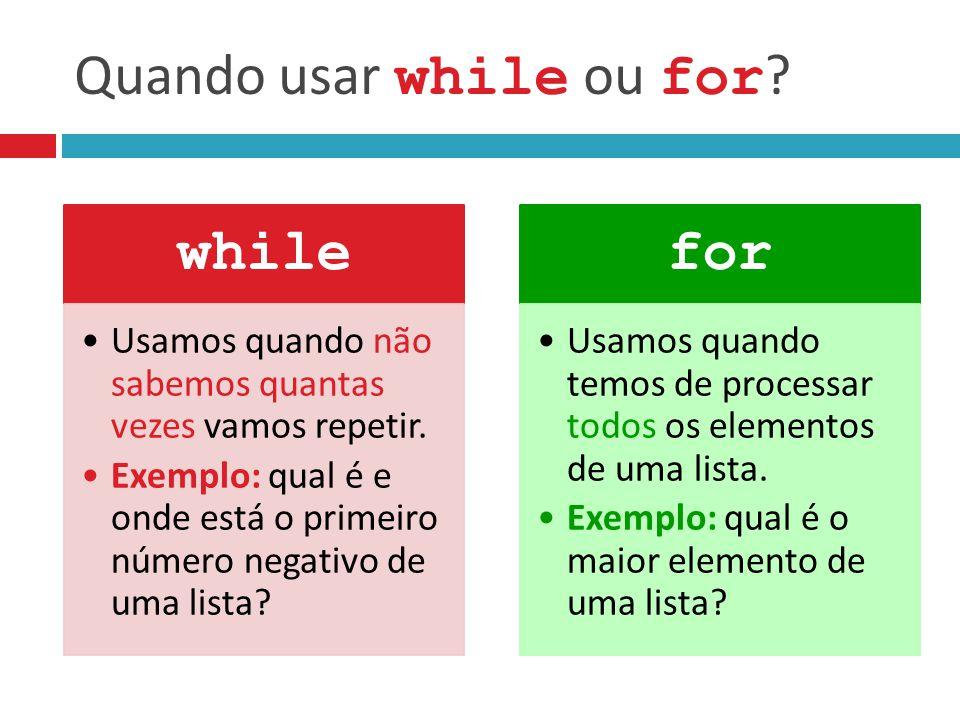 Quando usar while ou for ? while Usamos quando não sabemos quantas vezes vamos repetir. Exemplo: qual é e onde está o primeiro número negativo de uma
