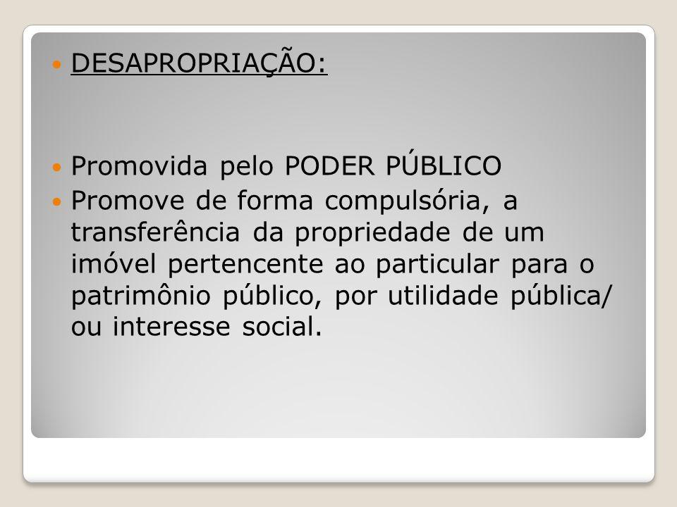 DESAPROPRIAÇÃO: Promovida pelo PODER PÚBLICO Promove de forma compulsória, a transferência da propriedade de um imóvel pertencente ao particular para o patrimônio público, por utilidade pública/ ou interesse social.