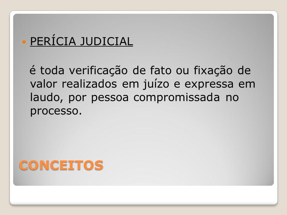 CONCEITOS PERÍCIA JUDICIAL é toda verificação de fato ou fixação de valor realizados em juízo e expressa em laudo, por pessoa compromissada no processo.