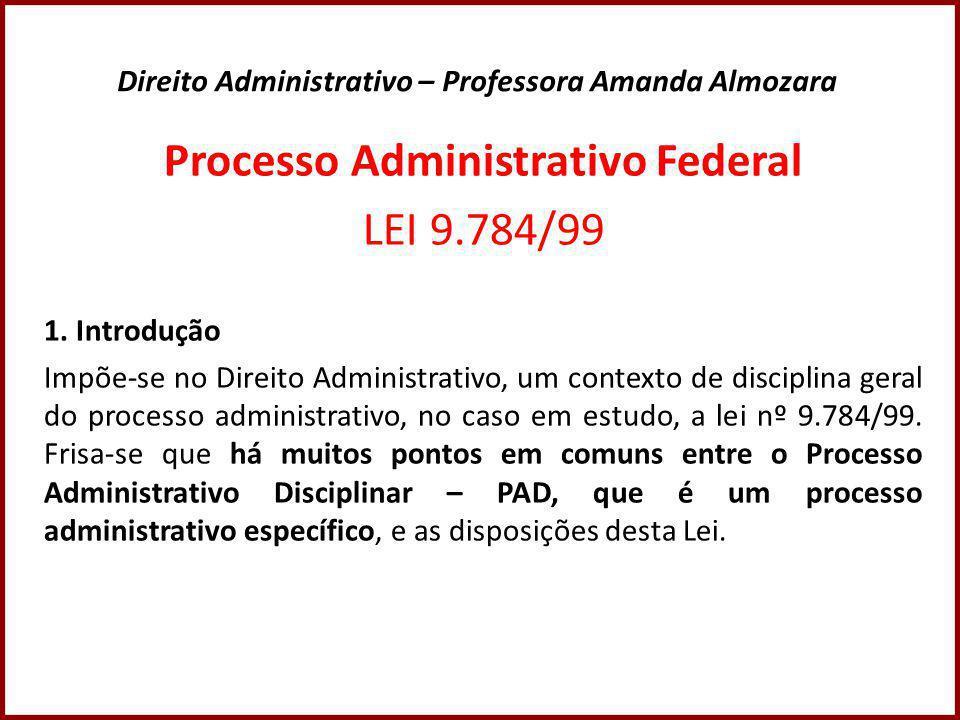 Direito Administrativo – Professora Amanda Almozara Processo Administrativo Federal LEI 9.784/99 1.