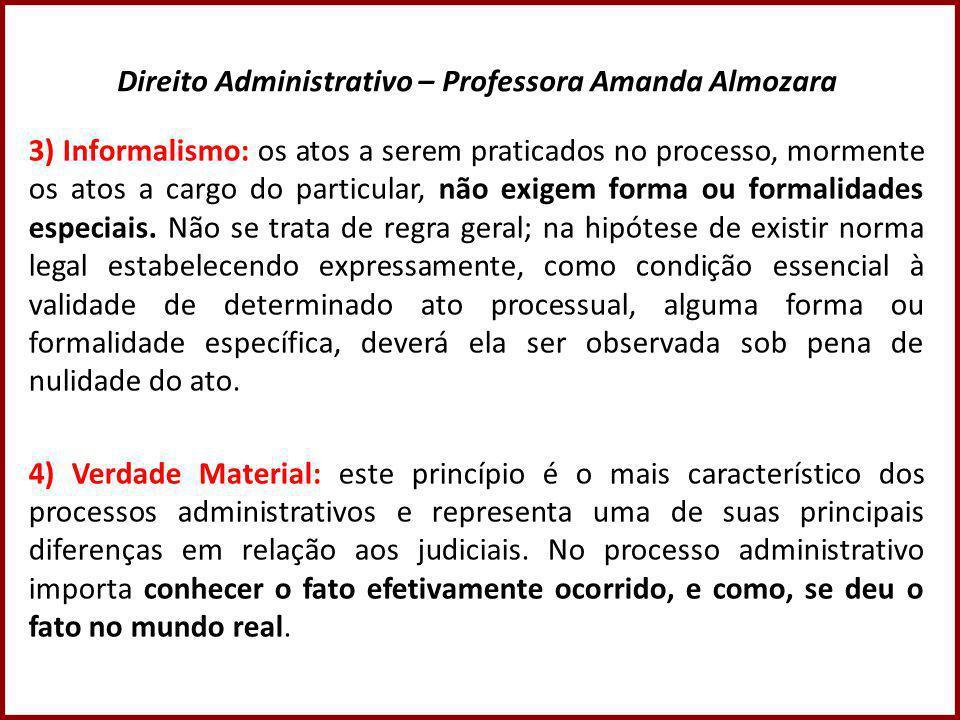 Direito Administrativo – Professora Amanda Almozara 3) Informalismo: os atos a serem praticados no processo, mormente os atos a cargo do particular, não exigem forma ou formalidades especiais.