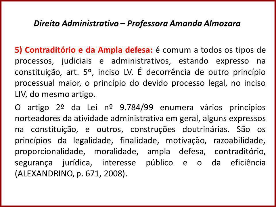 Direito Administrativo – Professora Amanda Almozara 5) Contraditório e da Ampla defesa: é comum a todos os tipos de processos, judiciais e administrativos, estando expresso na constituição, art.