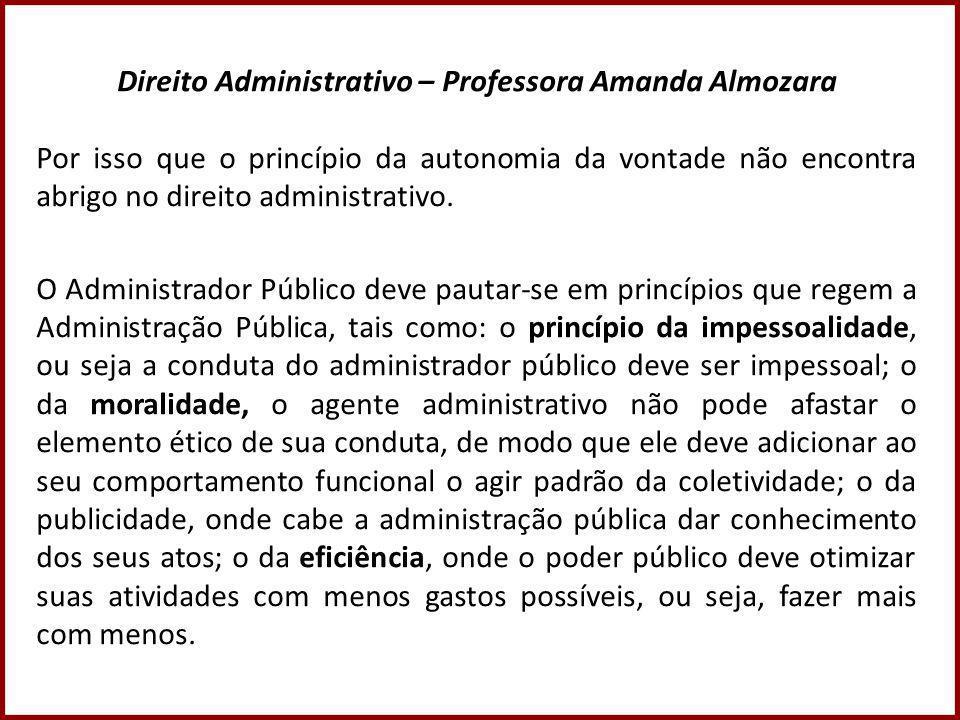Direito Administrativo – Professora Amanda Almozara Por isso que o princípio da autonomia da vontade não encontra abrigo no direito administrativo.