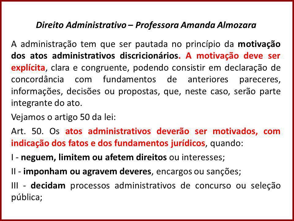 Direito Administrativo – Professora Amanda Almozara A administração tem que ser pautada no princípio da motivação dos atos administrativos discricionários.