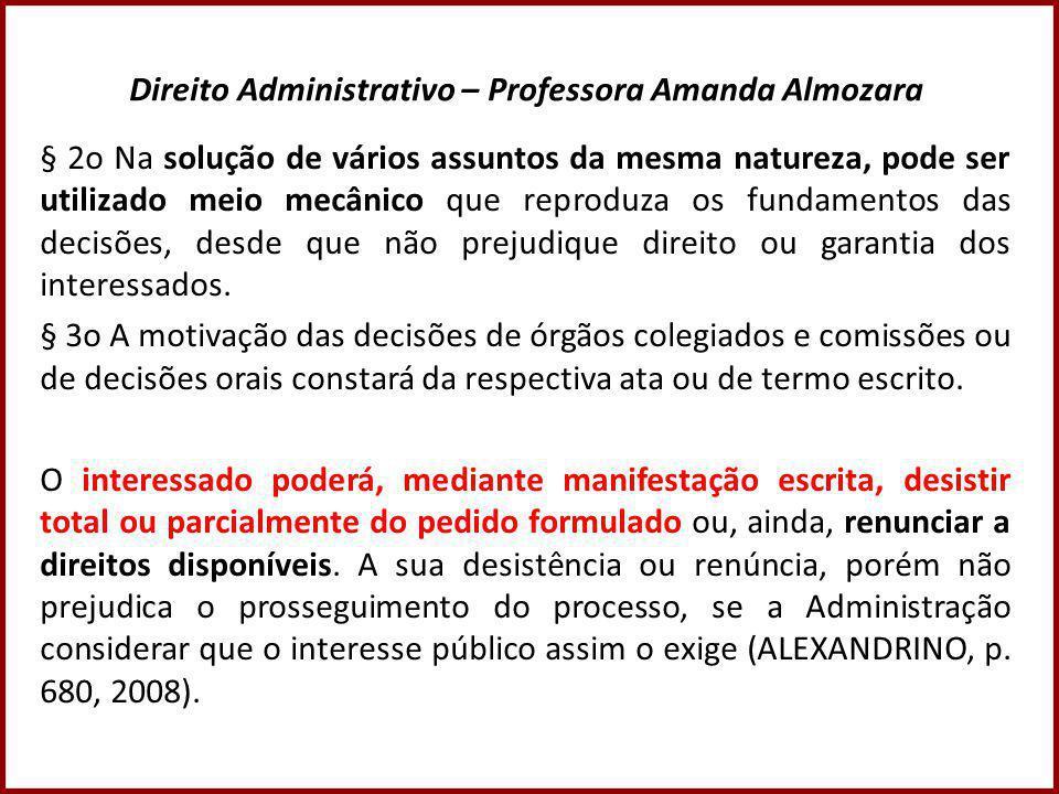 Direito Administrativo – Professora Amanda Almozara § 2o Na solução de vários assuntos da mesma natureza, pode ser utilizado meio mecânico que reproduza os fundamentos das decisões, desde que não prejudique direito ou garantia dos interessados.