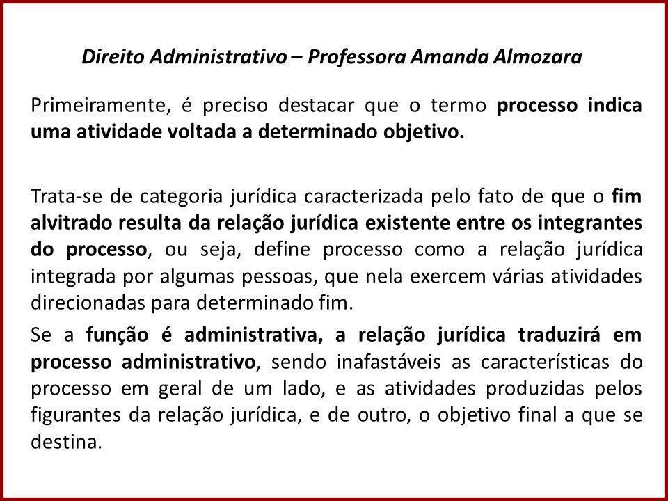Direito Administrativo – Professora Amanda Almozara Primeiramente, é preciso destacar que o termo processo indica uma atividade voltada a determinado objetivo.