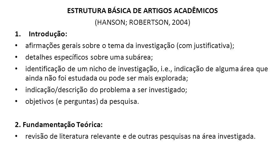 ESTRUTURA BÁSICA DE ARTIGOS ACADÊMICOS (HANSON; ROBERTSON, 2004) 1.Introdução: afirmações gerais sobre o tema da investigação (com justificativa); detalhes específicos sobre uma subárea; identificação de um nicho de investigação, i.e., indicação de alguma área que ainda não foi estudada ou pode ser mais explorada; indicação/descrição do problema a ser investigado; objetivos (e perguntas) da pesquisa.