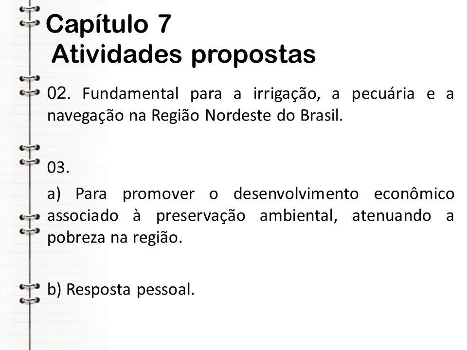 Capítulo 7 Atividades propostas 02. Fundamental para a irrigação, a pecuária e a navegação na Região Nordeste do Brasil. 03. a) Para promover o desenv