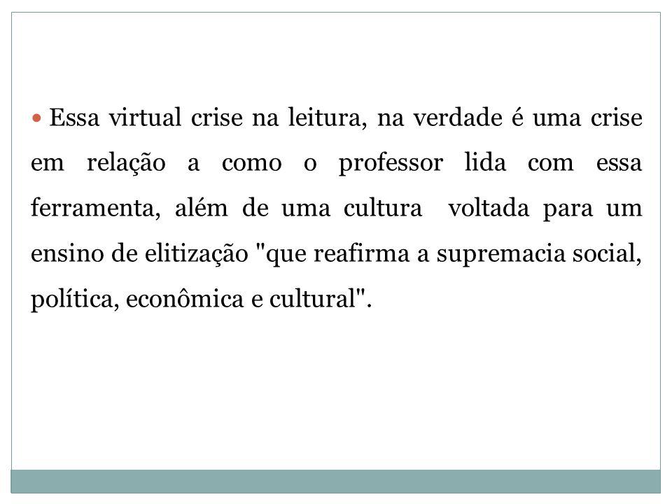 Essa virtual crise na leitura, na verdade é uma crise em relação a como o professor lida com essa ferramenta, além de uma cultura voltada para um ensino de elitização que reafirma a supremacia social, política, econômica e cultural .