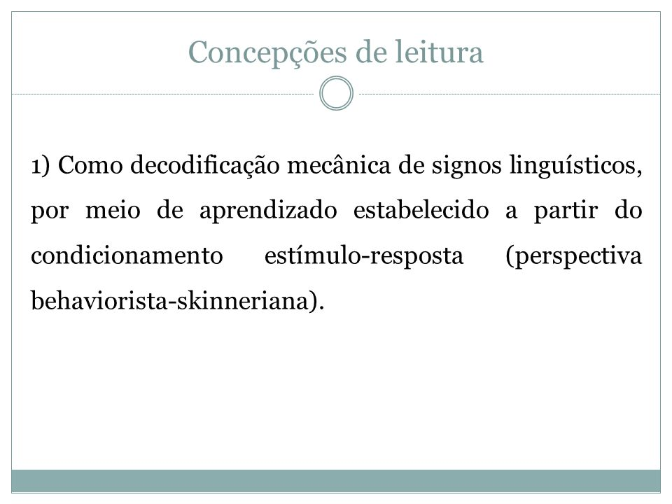 Concepções de leitura 1) Como decodificação mecânica de signos linguísticos, por meio de aprendizado estabelecido a partir do condicionamento estímulo-resposta (perspectiva behaviorista-skinneriana).