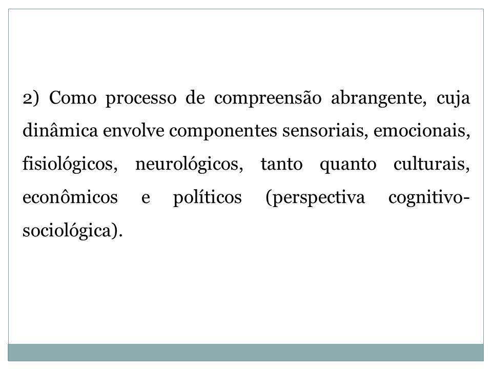 2) Como processo de compreensão abrangente, cuja dinâmica envolve componentes sensoriais, emocionais, fisiológicos, neurológicos, tanto quanto culturais, econômicos e políticos (perspectiva cognitivo- sociológica).