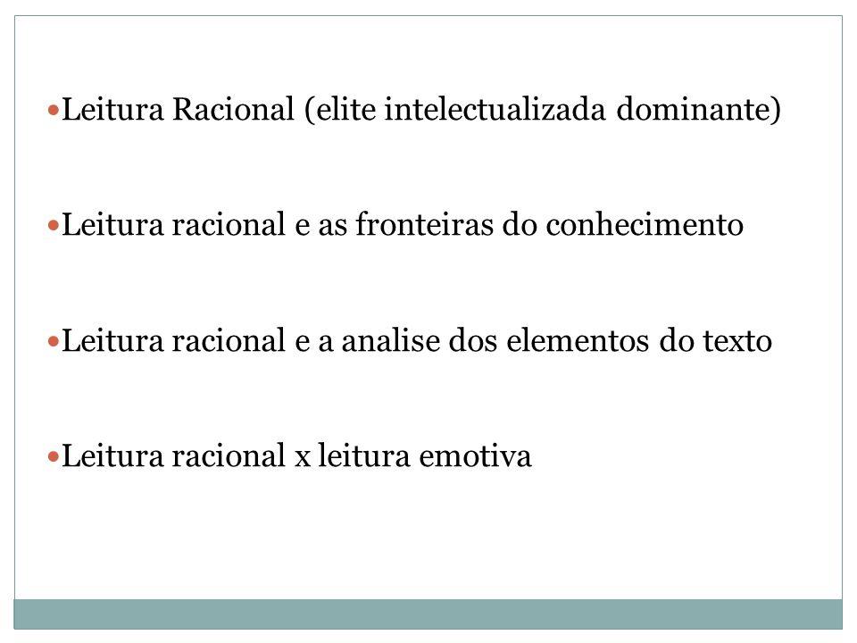 Leitura Racional (elite intelectualizada dominante) Leitura racional e as fronteiras do conhecimento Leitura racional e a analise dos elementos do texto Leitura racional x leitura emotiva
