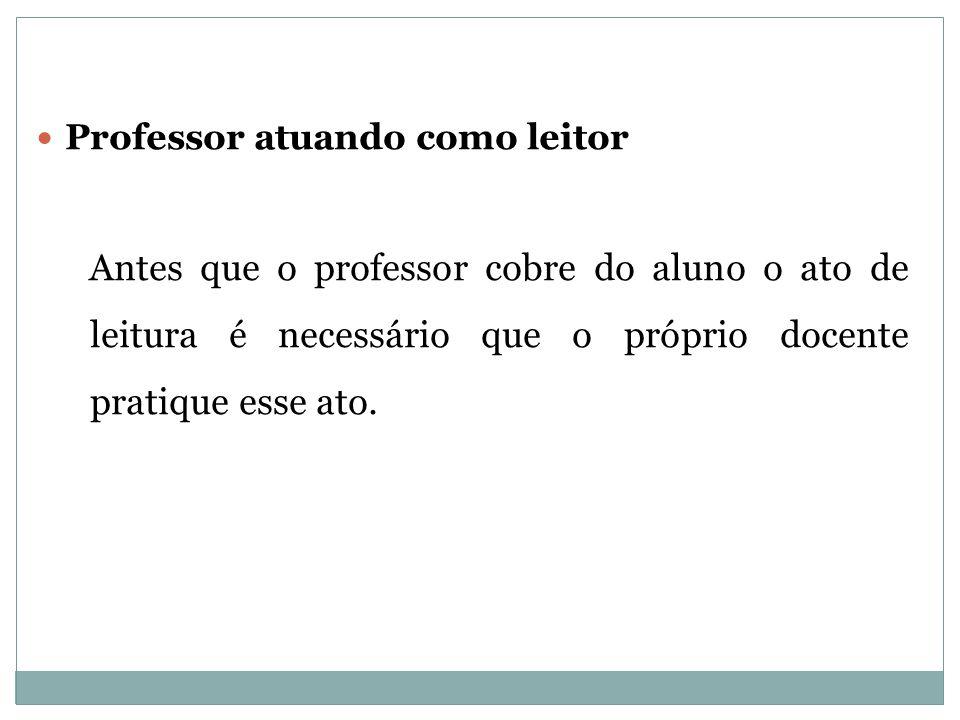 Professor atuando como leitor Antes que o professor cobre do aluno o ato de leitura é necessário que o próprio docente pratique esse ato.