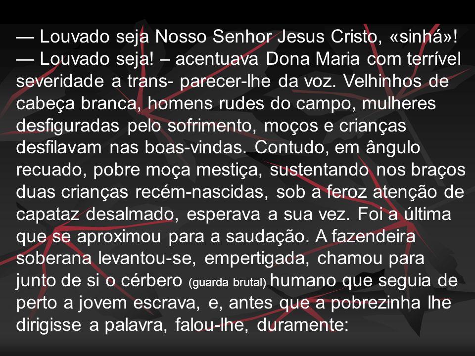 — Louvado seja Nosso Senhor Jesus Cristo, «sinhá»! — Louvado seja! – acentuava Dona Maria com terrível severidade a trans- parecer-lhe da voz. Velhinh