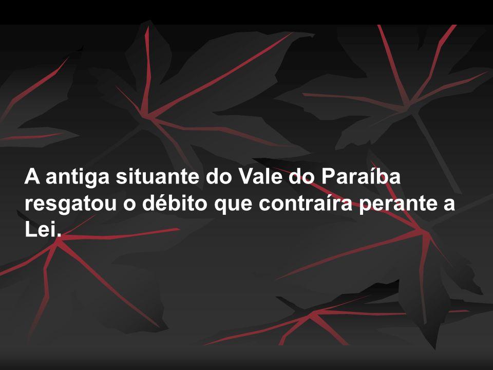 A antiga situante do Vale do Paraíba resgatou o débito que contraíra perante a Lei.