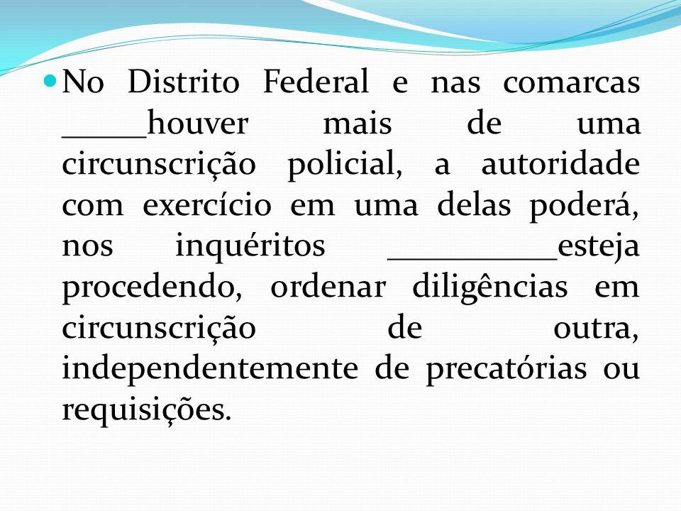 No Distrito Federal e nas comarcas _____houver mais de uma circunscrição policial, a autoridade com exercício em uma delas poderá, nos inquéritos __________esteja procedendo, ordenar diligências em circunscrição de outra, independentemente de precatórias ou requisições.