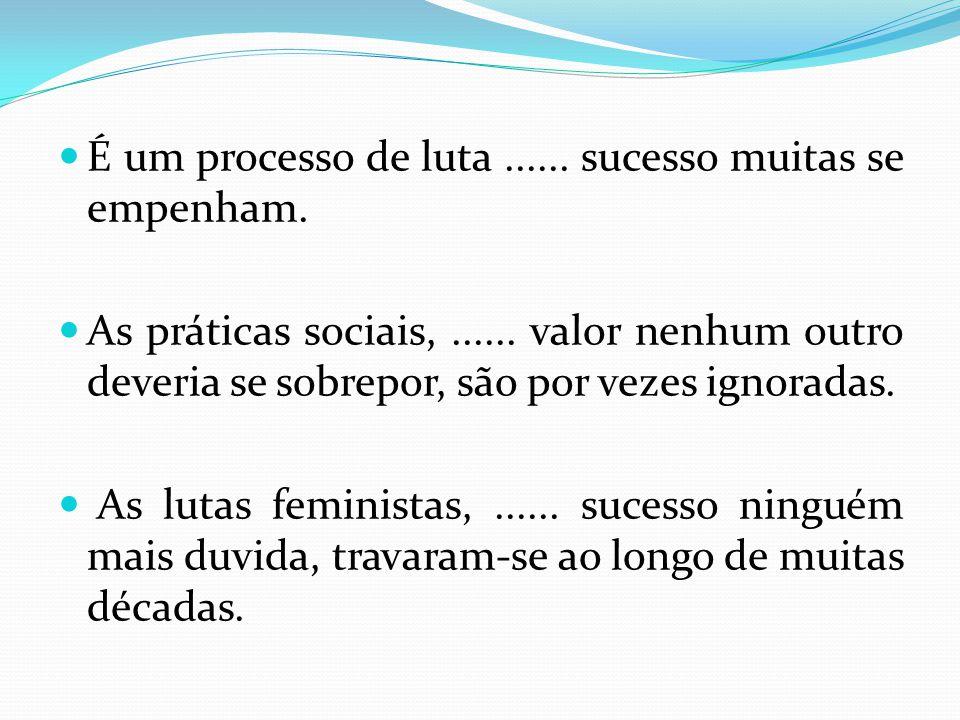 É um processo de luta...... sucesso muitas se empenham. As práticas sociais,...... valor nenhum outro deveria se sobrepor, são por vezes ignoradas. As