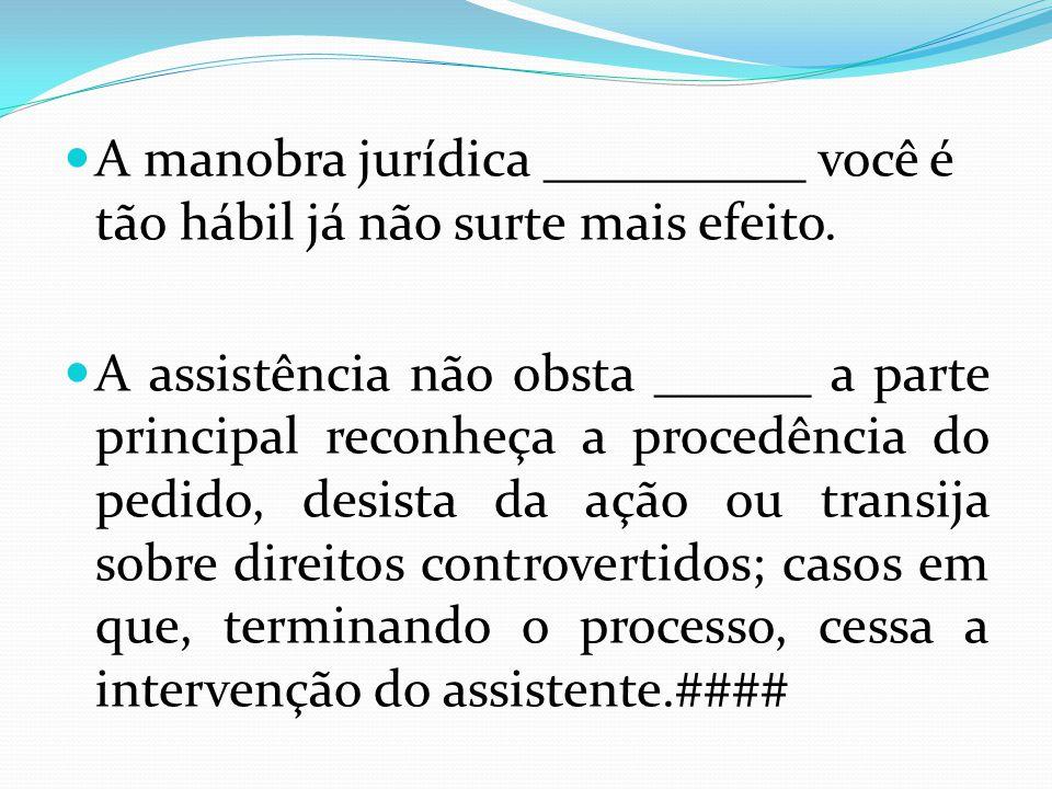A manobra jurídica __________ você é tão hábil já não surte mais efeito. A assistência não obsta ______ a parte principal reconheça a procedência do p