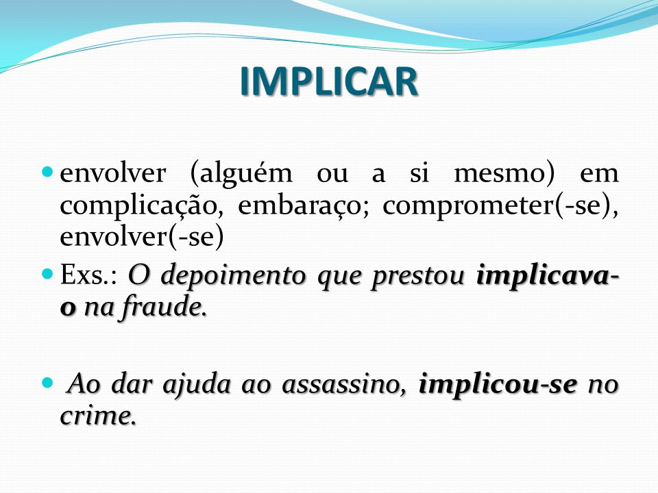 IMPLICAR envolver (alguém ou a si mesmo) em complicação, embaraço; comprometer(-se), envolver(-se) O depoimento que prestou implicava- o na fraude.