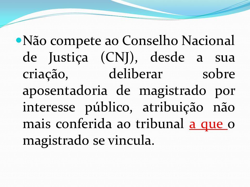 Não compete ao Conselho Nacional de Justiça (CNJ), desde a sua criação, deliberar sobre aposentadoria de magistrado por interesse público, atribuição