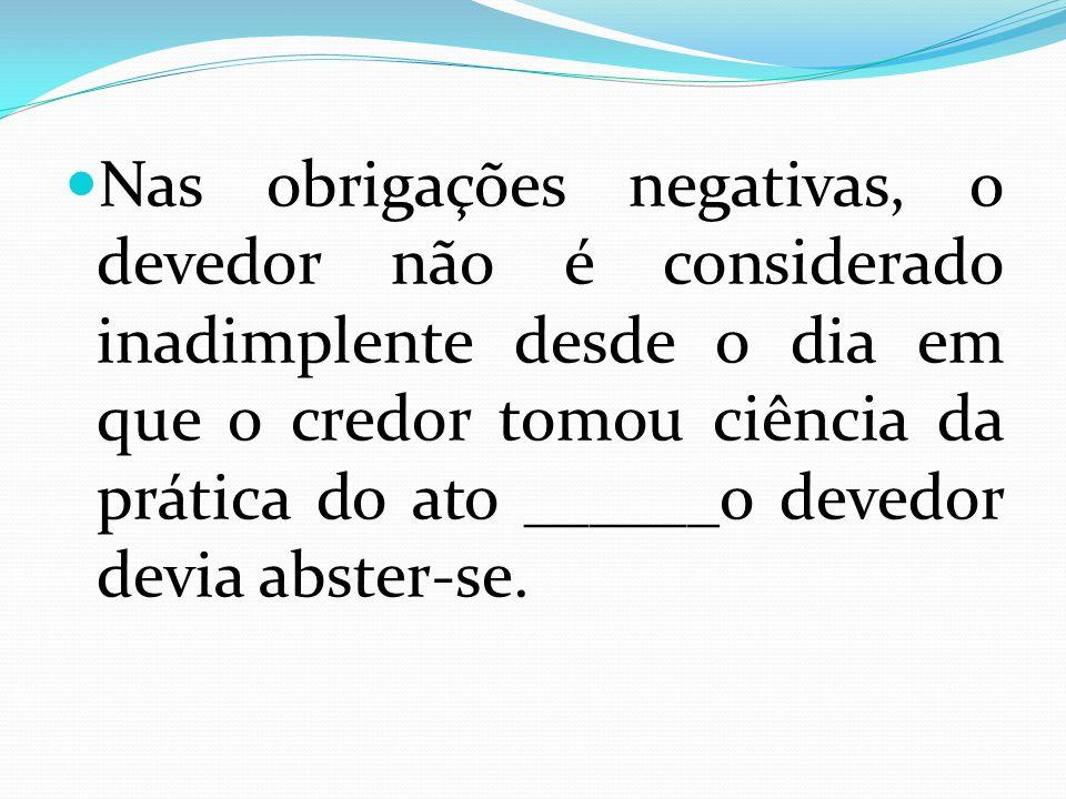 Nas obrigações negativas, o devedor não é considerado inadimplente desde o dia em que o credor tomou ciência da prática do ato ______o devedor devia a