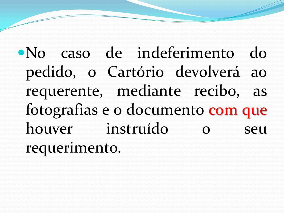 com que No caso de indeferimento do pedido, o Cartório devolverá ao requerente, mediante recibo, as fotografias e o documento com que houver instruído o seu requerimento.