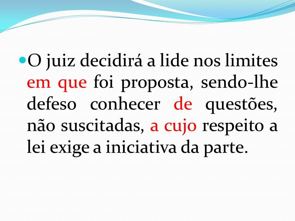 O juiz decidirá a lide nos limites em que foi proposta, sendo-lhe defeso conhecer de questões, não suscitadas, a cujo respeito a lei exige a iniciativa da parte.