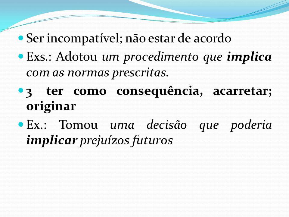 Ser incompatível; não estar de acordo Exs.: Adotou um procedimento que implica com as normas prescritas. 3ter como consequência, acarretar; originar E